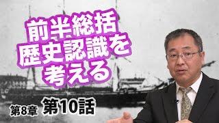 第08章 第10話 前半総括 歴史認識を考える 〜日本人のための歴史観〜