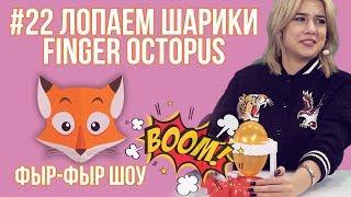 Фыр-Фыр Шоу - #22 ЛОПАЕМ ШАРИКИ Finger Octopus / Николетта Шонус и Саша Попкова
