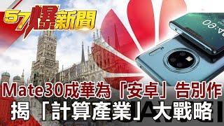 Mate30成華為「安卓」告別作 揭「計算產業」大戰略《57爆新聞》網路獨播版 2019.09.19