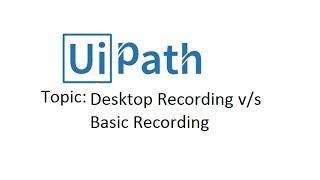 Desktop Recording versus Basic Recording uipath