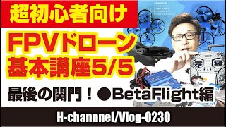 【初心者向】FPVドローン基本講座 5/5-BetaFlight-vlog230