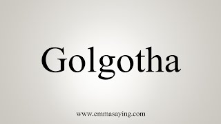 How To Say Golgotha