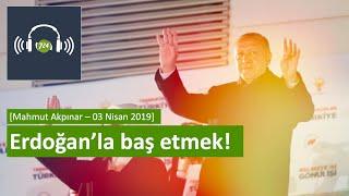 Erdoğan'la baş etmek! [Mahmut Akpınar - 3 Nisan 2019]