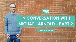 In Conversation with Michael Arnold – Jamie Finlay Part 2
