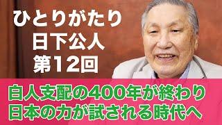 「ひとりがたり日下公人」#12 白人支配の400年が終わり日本の力が試される時代へ