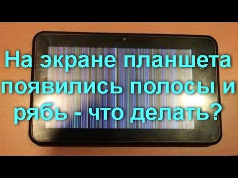 На экране планшета появились полосы и рябь - что делать?