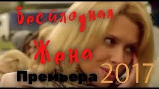 Фильм заставит рыдать! «БЕСПЛОДНАЯ ЖЕНА» Мелодрама   Русские сериалы 2017, премь