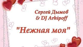 """Сергей Дымов & DJ Arhipoff """"Нежная моя"""""""