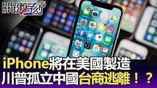 「iPhone將在美國製造」川普孤立中國 台商加速逃離佈局全世界!? -關鍵精華