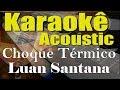 Luan Santana - Choque Térmico (Karaokê Acústico) playback