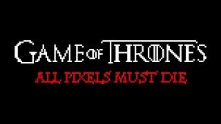 Game of Thrones - All PIXELS must DIE
