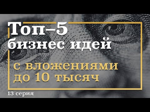 13 серия. ТОП-5 Бизнес Идей с вложениями ДО 10 тысяч рублей