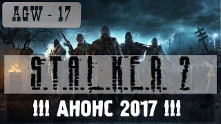 AGW 17 - S.T.A.L.K.E.R. 2: !!! АНОНС 2017 !!!