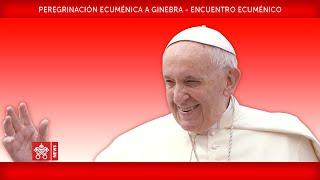 Papa Francisco – Ginebra -  Encuentro Ecuménico 2018-06-21
