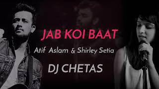 Jab Koi Baat-DJ Chetas |Full Video |Ft : Atif Aslam and Shirley Setia|Latest Romantic Song 2018