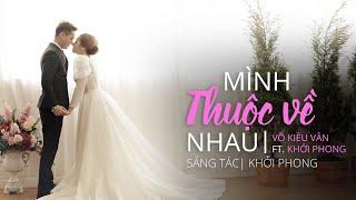 MÌNH THUỘC VỀ NHAU - VÕ KIỀU VÂN ft KHỞI PHONG (OFFICIAL MV)