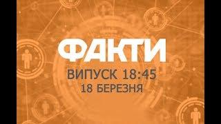 Факты ICTV - Выпуск 18:45 (18.03.2019)