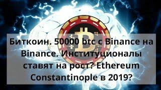 Биткоин. 50000 btc с Вinance на Вinance. Институционалы ставят на рост? Constantinople в 2019?