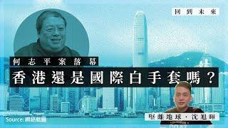 【回到未來.沈旭暉 008】何志平案落幕:香港還是國際白手套嗎?🇭🇰🇹🇩🇺🇬🇸🇳