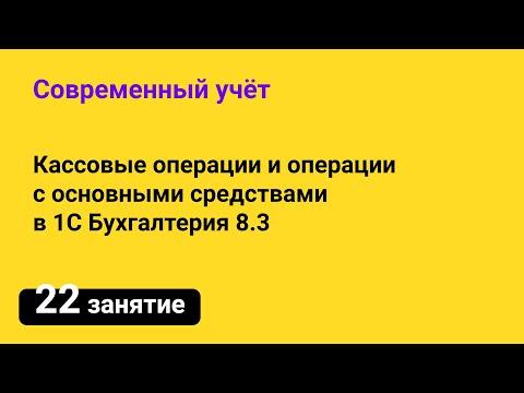 Занятие №22 — Кассовые операции и операции с основными средствами в 1С Бухгалтерия 8.3
