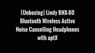 [Unboxing] Lindy BNX-60 Bluetooth Wireless Active Noise Cancelling Headphones with aptX.