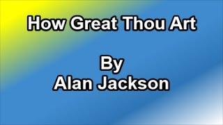 How Great Thou Art - Alan Jackson  (Lyrics)