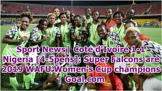 Sport News  Cote d'Ivoire 1-1 Nigeria [4-5pens]: Super Falcons are 2019 WAFU Women's Cup champion...