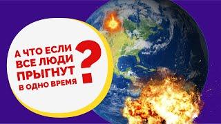 Планета в опасности? Что будет, если все люди на Земле подпрыгнут одновременно?