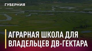 Аграрная школа для участников программы «Дальневосточный гектар». Новости. 15/04/2021. GuberniaTV