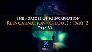 Reincarnation (Gilgul) : Part 2- The Purpose Of Reincarnation , Deja Vu  Rabbi Yehoshua Zitron