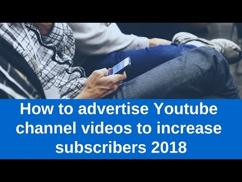 How to advertise Youtube channel videos to increase subscribers 2018