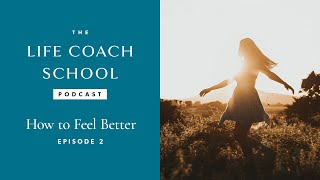 How To Feel Better | The Life Coach School Podcast With Brooke Castillo Episode #2