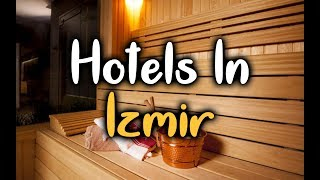 Best Hotels In Izmir, Turkey - Hotels In Izmir Worth Visiting
