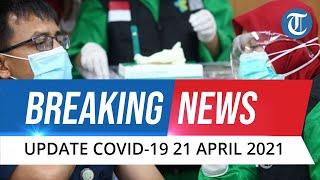 BREAKING NEWS: Update Covid-19 di Indonesia Rabu, 21 April 2021: Bertambah 5.720 Kasus Baru