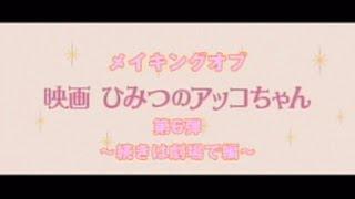 メイキングオブ「映画ひみつのアッコちゃん」第6弾続きは劇場で編