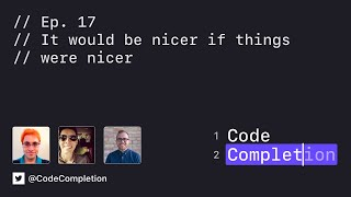 Code Completion Episode 17: It would be nicer if things were nicer