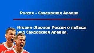 Игроки сборной России о разгроме над Саудовская Аравия. ЧМ 2018