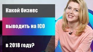 Какой бизнес стоит выводить на ICO в 2018 году?