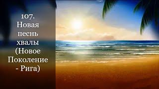 107. Новая песнь хвалы (Новое Поколение - Рига)