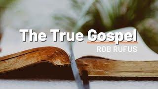 The True Gospel // Rob Rufus