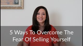 5 Ways To Overcome The Fear Of Selling Yourself