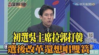 《新聞深喉嚨》精彩片段 初選吳主席拉郭打韓 選後改革還想唱雙簧