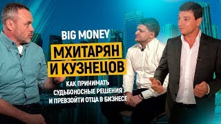 Мхитарян и Кузнецов. Как принимать судьбоносные решения и превзойти отца в бизнесе    Big Money #13