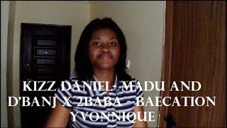KIZZ DANIEL  MADU AND D'BANJ X 2BABA   BAECATION   COVER BY YVONNIQUE