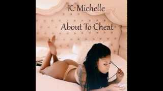 K. Michelle - About To Cheat