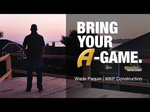 Wade Paquin of WKP Construction | Bring Your A-Game | AdvanTech subfloor assembly