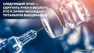 Следующий этап - скрутить руки и вколоть: Кто и зачем насаждает тотальную вакцинацию