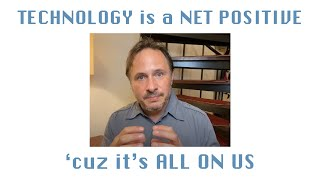 Why TECHNOLOGY is a NET POSITIVE - It's ALL ON US
