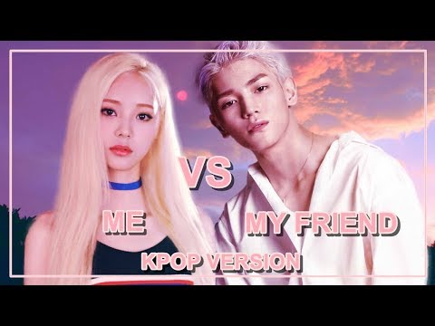 ME VS MY FRIEND [KPOP VERSION]