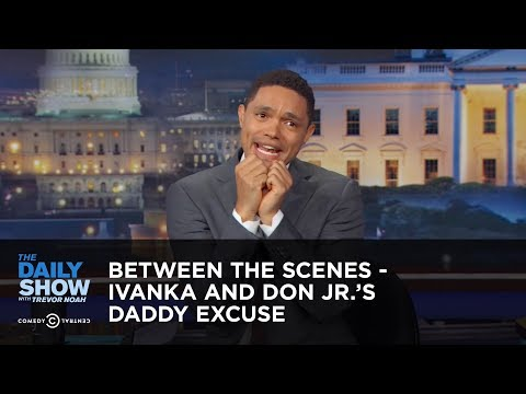 Between the Scenes - Ivanka and Don Jr.'s Daddy Excuse: The Daily Show